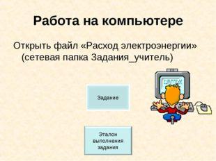 Работа на компьютере Открыть файл «Расход электроэнергии» (сетевая папка Зада