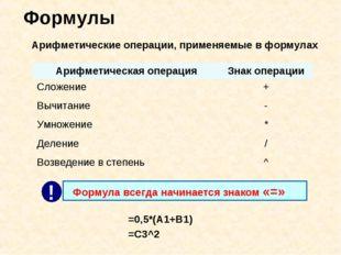 Формулы Арифметические операции, применяемые в формулах =0,5*(А1+В1) =С3^2 Ар