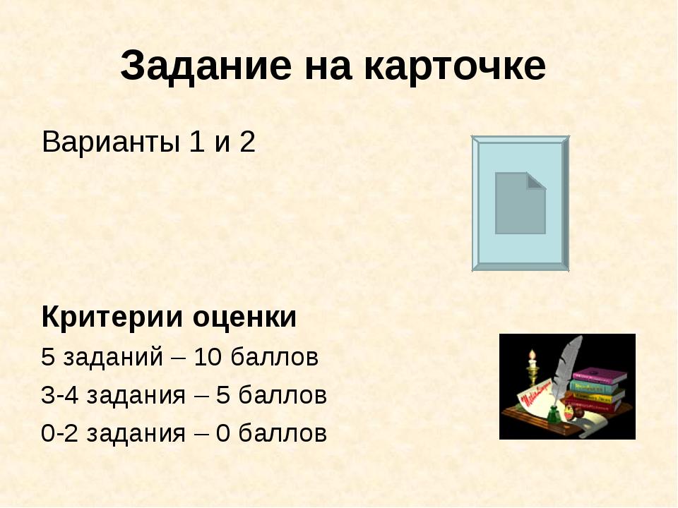 Задание на карточке Варианты 1 и 2 Критерии оценки 5 заданий – 10 баллов 3-4...
