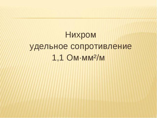 Нихром удельное сопротивление 1,1 Ом·мм²/м