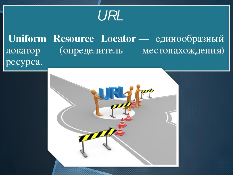 Uniform Resource Locator— единообразный локатор (определитель местонахожде...