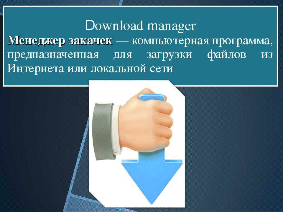 Download manager Менеджер закачек — компьютерная программа, предназначенная...
