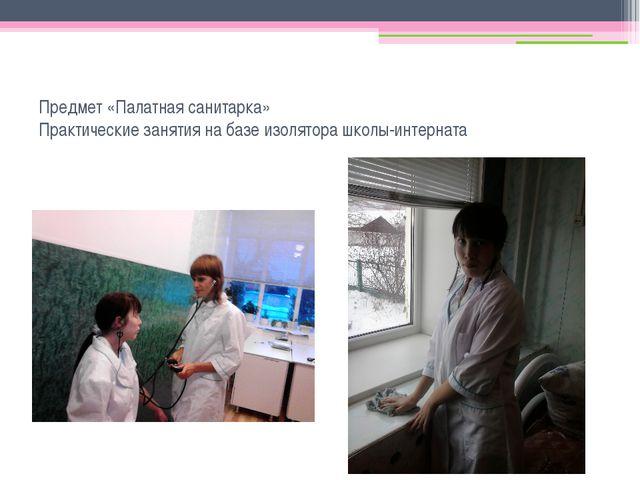 Предмет «Палатная санитарка» Практические занятия на базе изолятора школы-инт...