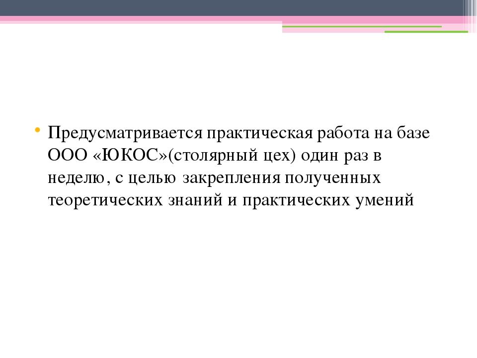 Предусматривается практическая работа на базе ООО «ЮКОС»(столярный цех) один...