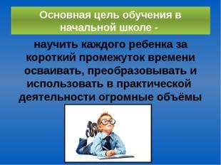 Основная цель обучения в начальной школе - научить каждого ребенка за коротки
