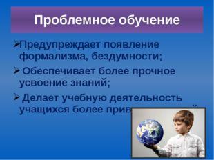 Проблемное обучение Предупреждает появление формализма, бездумности; Обеспечи