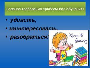 Главное требование проблемного обучения: удивить, заинтересовать, разобраться!