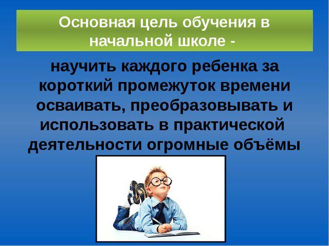 Основная цель обучения в начальной школе - научить каждого ребенка за коротки...