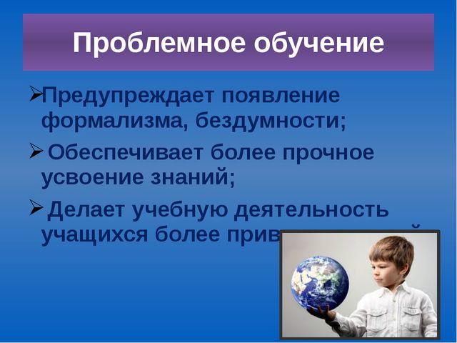 Проблемное обучение Предупреждает появление формализма, бездумности; Обеспечи...