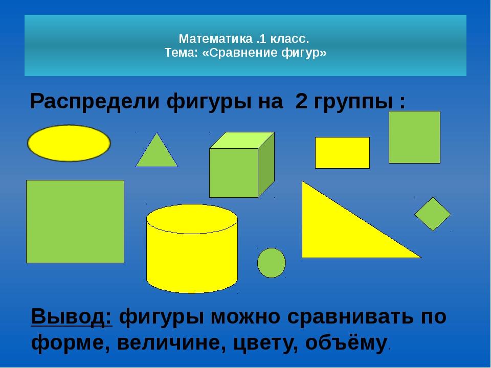 Математика .1 класс. Тема: «Сравнение фигур» Распредели фигуры на 2группы :...