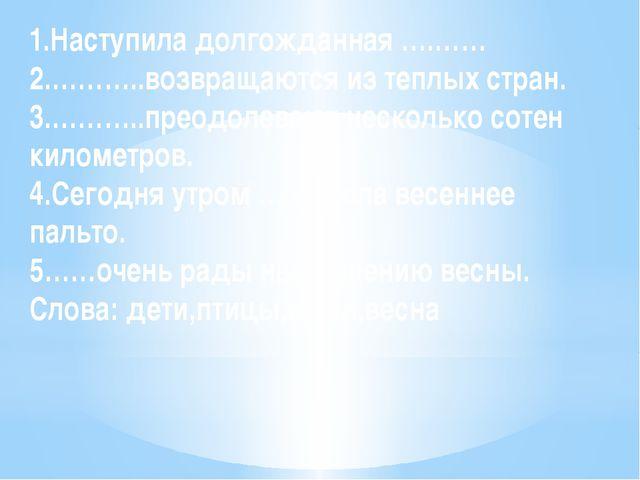 1.Наступила долгожданная ….…… 2.………..возвращаются из теплых стран. 3.………..пре...