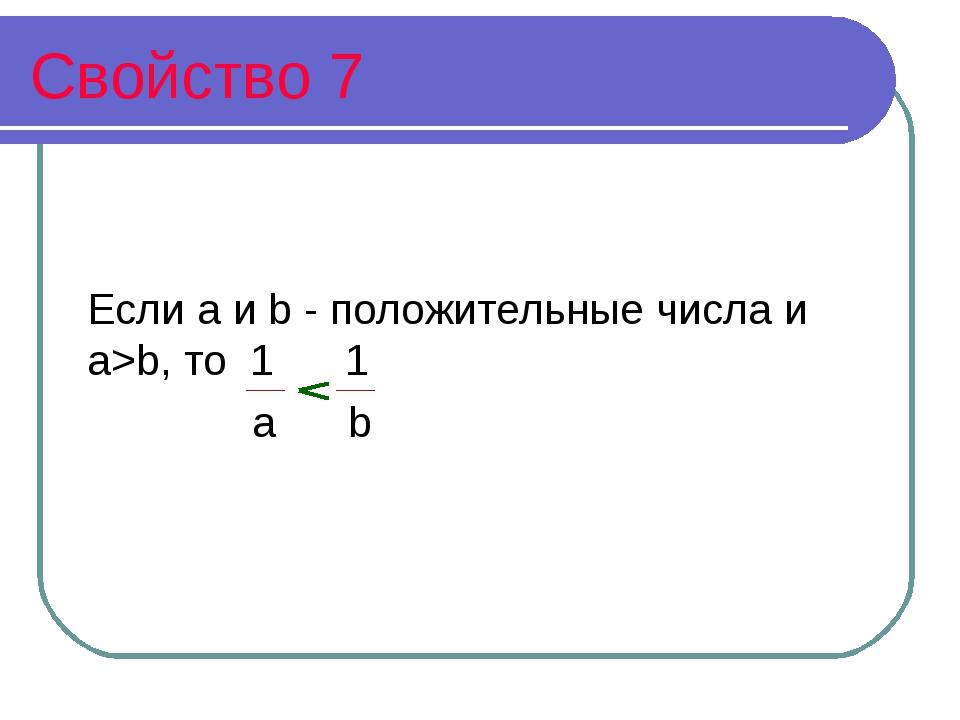 Свойство 7 Если а и b - положительные числа и а>b, то 1 1 а b