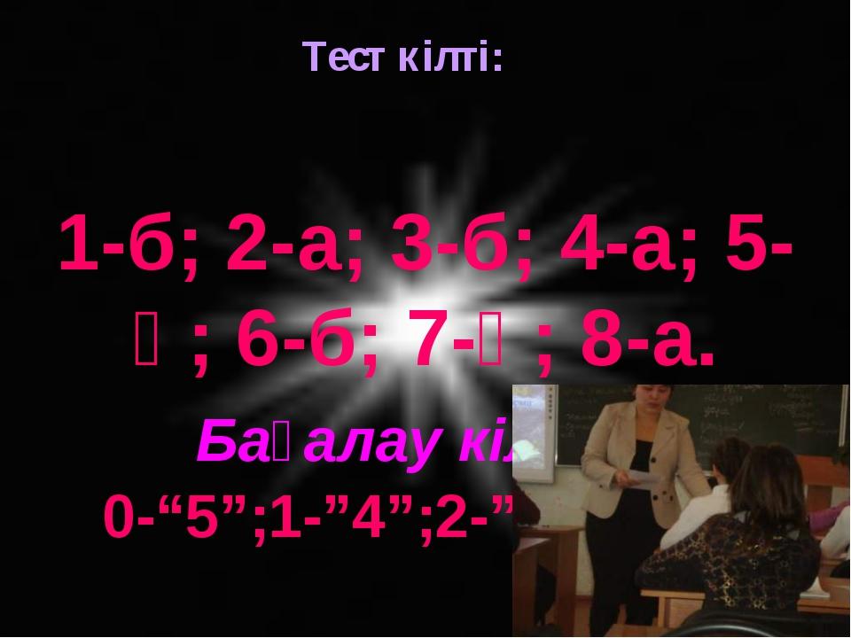 """Тест кілті: 1-б; 2-а; 3-б; 4-а; 5-ә; 6-б; 7-ә; 8-а. Бағалау кілті: 0-""""5"""";1-""""4..."""