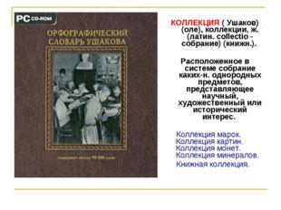 КОЛЛЕКЦИЯ ( Ушаков) (оле), коллекции, ж. (латин. collectio - собрание) (книжн