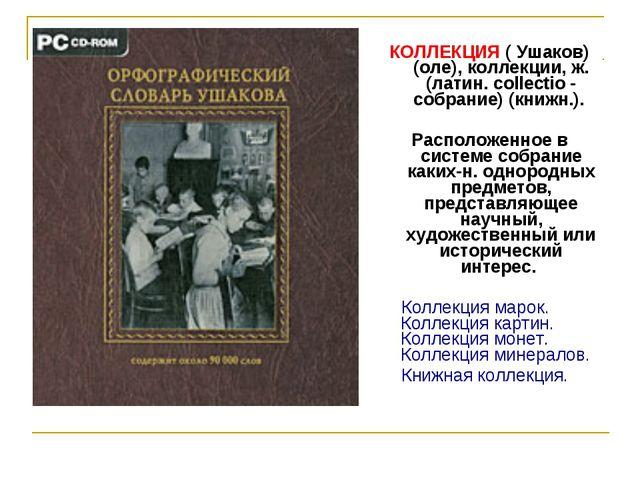 КОЛЛЕКЦИЯ ( Ушаков) (оле), коллекции, ж. (латин. collectio - собрание) (книжн...