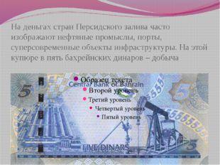 На деньгах стран Персидского залива часто изображают нефтяные промыслы, порты
