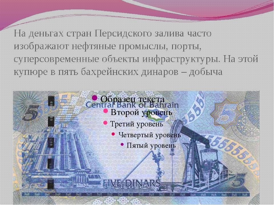 На деньгах стран Персидского залива часто изображают нефтяные промыслы, порты...