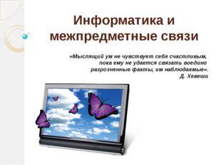 Информатика и межпредметные связи «Мыслящий ум не чувствует себя счастливым,