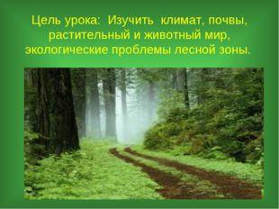 Цель урока: Изучить климат, почвы, растительный и животный мир, экологические