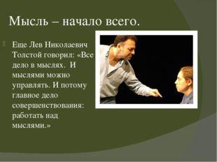 Мысль – начало всего. Еще Лев Николаевич Толстой говорил: «Все дело в мыслях.