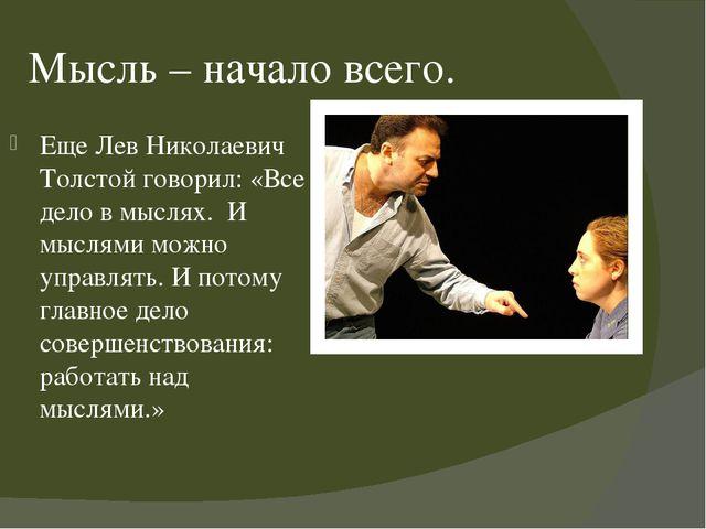 Мысль – начало всего. Еще Лев Николаевич Толстой говорил: «Все дело в мыслях....