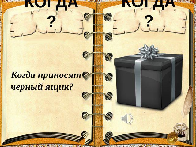 КОГДА? КОГДА? Когда приносят черный ящик?