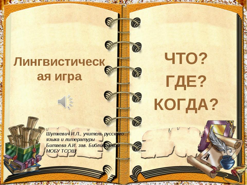 Лингвистическая игра ЧТО? ГДЕ? КОГДА? Шуткевич И.Л., учитель русского языка и...