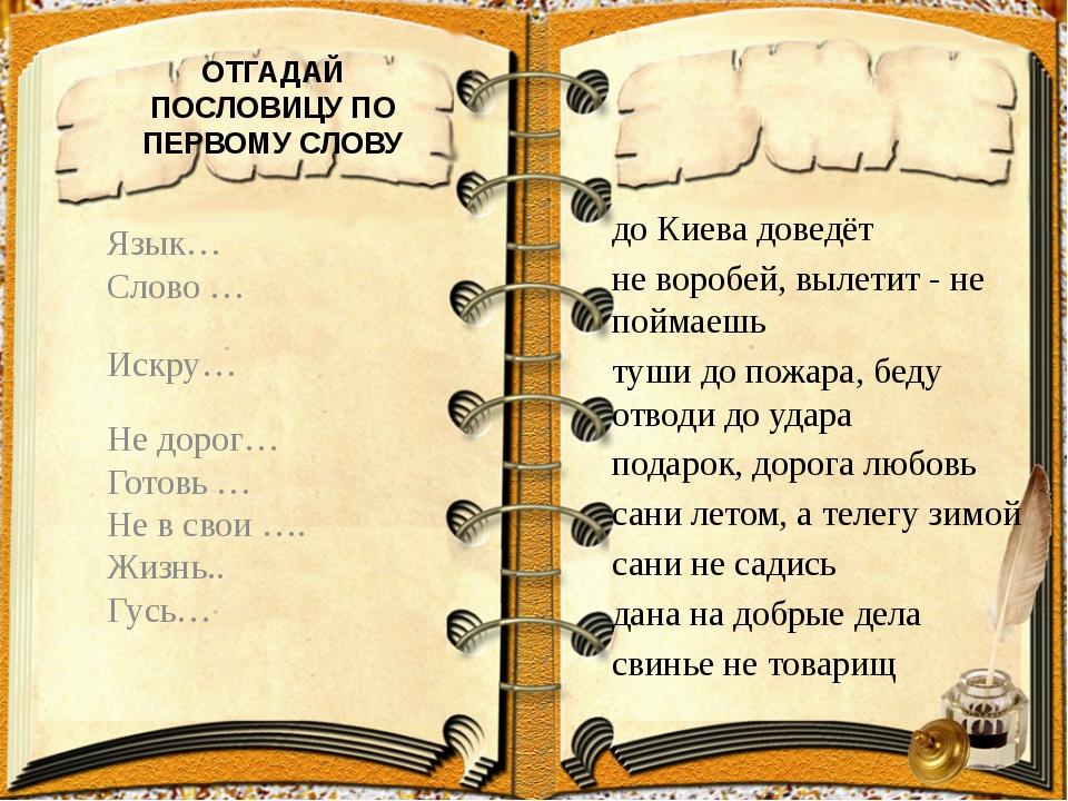 ОТГАДАЙ ПОСЛОВИЦУ ПО ПЕРВОМУ СЛОВУ до Киева доведёт не воробей, вылетит - не...