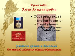 Ермолова Ольга Александровна Учитель химии и биологии Почетный работник общег