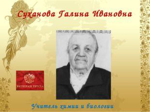 Суханова Галина Ивановна Учитель химии и биологии