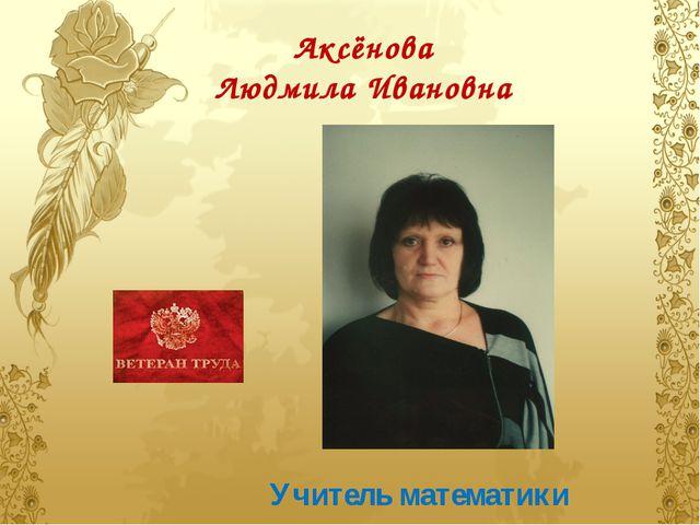 Аксёнова Людмила Ивановна Учитель математики