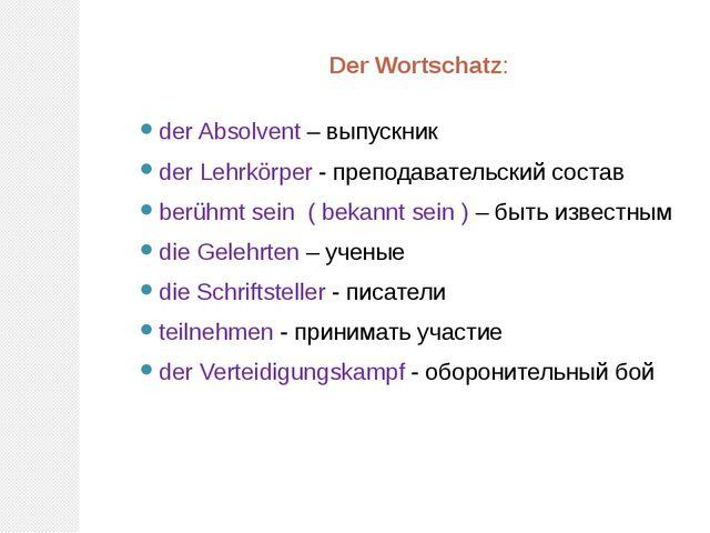Der Wortschatz: der Absolvent – выпускник der Lehrkörper - преподавательский...