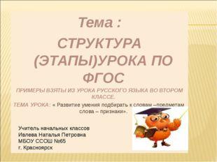 Тема : СТРУКТУРА (ЭТАПЫ)УРОКА ПО ФГОС ПРИМЕРЫ ВЗЯТЫ ИЗ УРОКА РУССКОГО ЯЗЫКА В