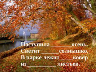 Наступила _______осень. Светит ______солнышко. В парке лежит ____ковёр из____