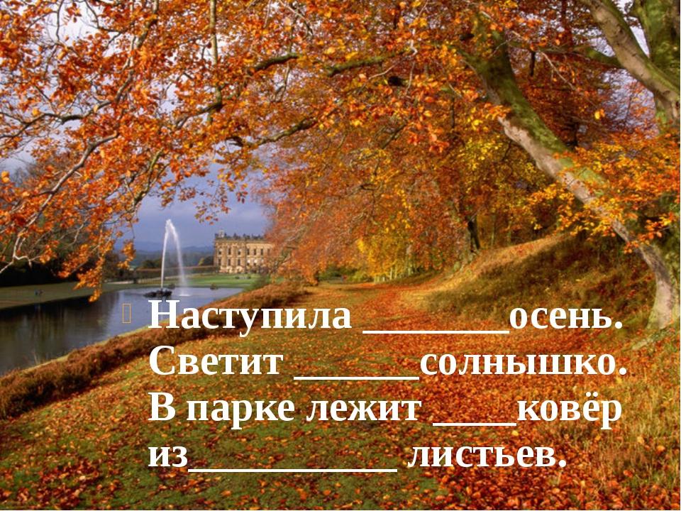 Наступила _______осень. Светит ______солнышко. В парке лежит ____ковёр из____...