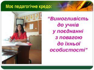 """Моє педагогічне кредо: """"Вимогливість до учнів у поєднанні з повагою до їхньої"""