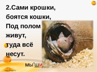 2.Сами крошки, боятся кошки, Под полом живут, туда всё несут. http://freeppt.