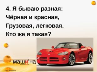 http://freeppt.ru 4. Я бываю разная: Чёрная и красная, Грузовая, легковая. Кт