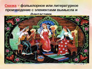 Сказка – фольклорное или литературное произведение с элементами вымысла и фан