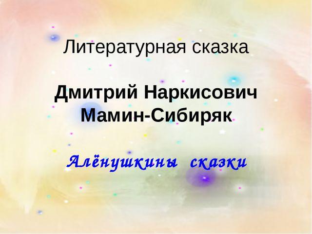 Литературная сказка Дмитрий Наркисович Мамин-Сибиряк Алёнушкины сказки