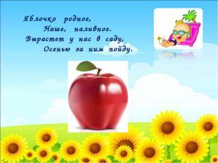 Яблочко родное, Наше, наливное. Вырастет у нас в саду, Осенью за ним пойду.