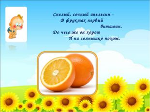Спелый, сочный апельсин - В фруктах первый витамин. До чего же он хорош И на