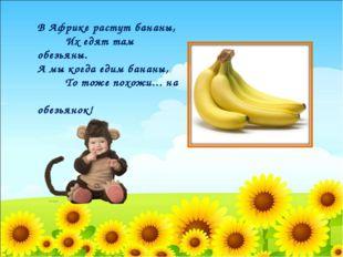 В Африке растут бананы, Их едят там обезьяны. А мы когда едим бананы, То тож