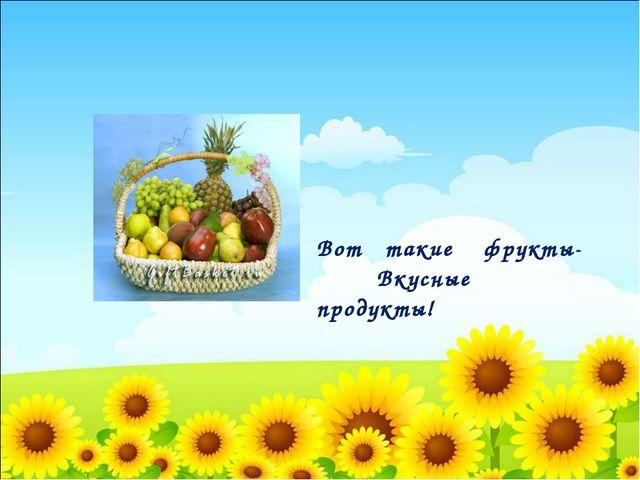 Вот такие фрукты- Вкусные продукты!