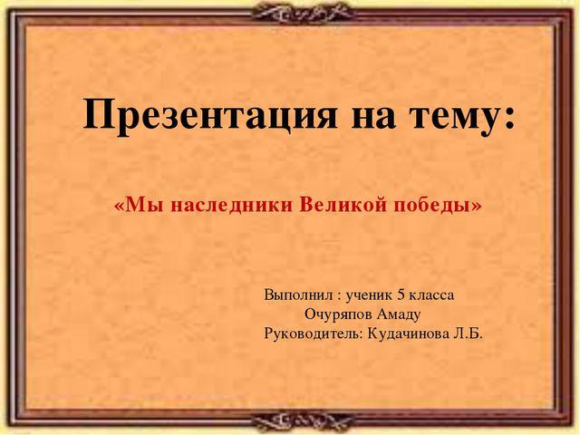 Презентация на тему: «Мы наследники Великой победы» Выполнил : ученик 5 класс...