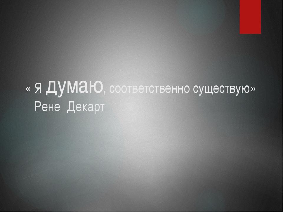 « Я думаю, соответственно существую» Рене Декарт
