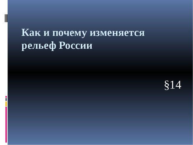 Как и почему изменяется рельеф России §14