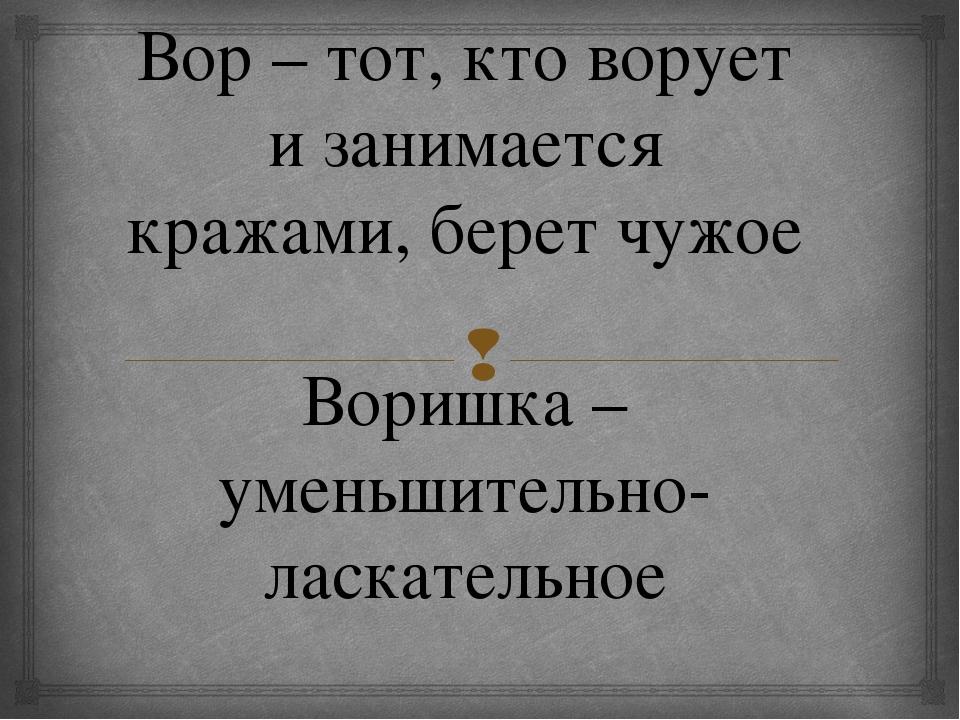 Вор – тот, кто ворует и занимается кражами, берет чужое Воришка – уменьшитель...