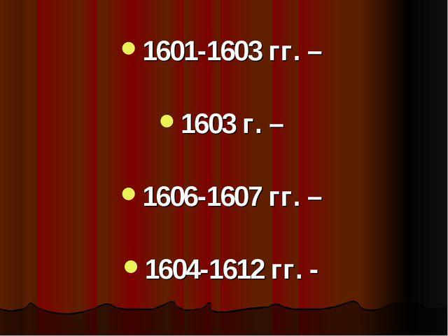 1601-1603 гг. – 1603 г. – 1606-1607 гг. – 1604-1612 гг. -
