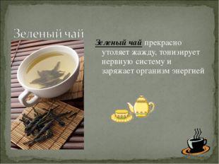 Зеленый чай прекрасно утоляет жажду, тонизирует нервную систему и заряжает ор